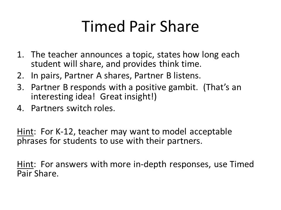 Timed Pair Share The teacher announces a topic, states how long each student will share, and provides think time.