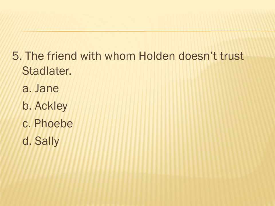 5. The friend with whom Holden doesn't trust Stadlater. a. Jane b