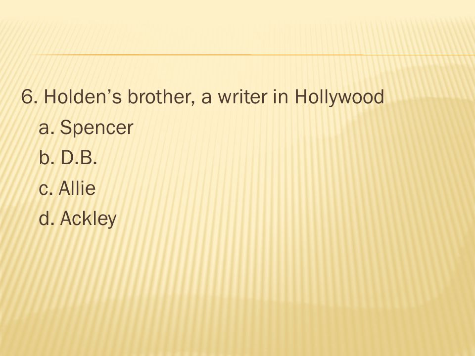 6. Holden's brother, a writer in Hollywood a. Spencer b. D. B. c
