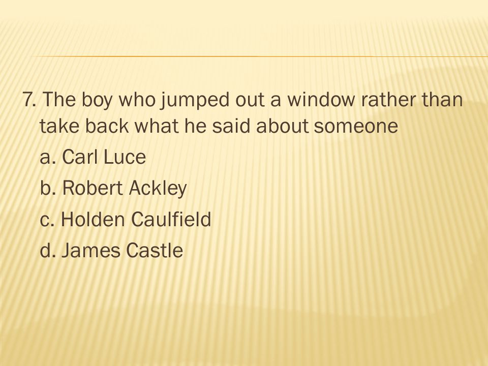 7. The boy who jumped out a window rather than take back what he said about someone a.