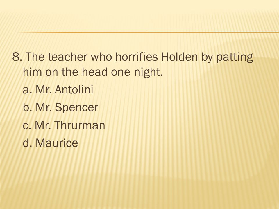 8. The teacher who horrifies Holden by patting him on the head one night.