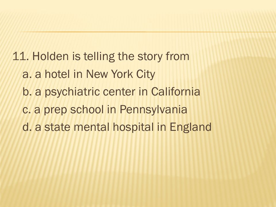 11. Holden is telling the story from a. a hotel in New York City b
