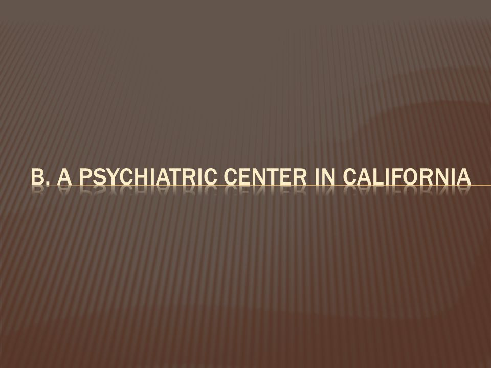 b. a psychiatric center in California