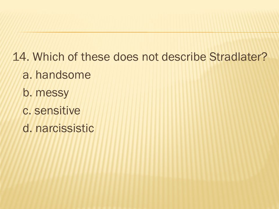 14. Which of these does not describe Stradlater a. handsome b. messy c. sensitive d. narcissistic