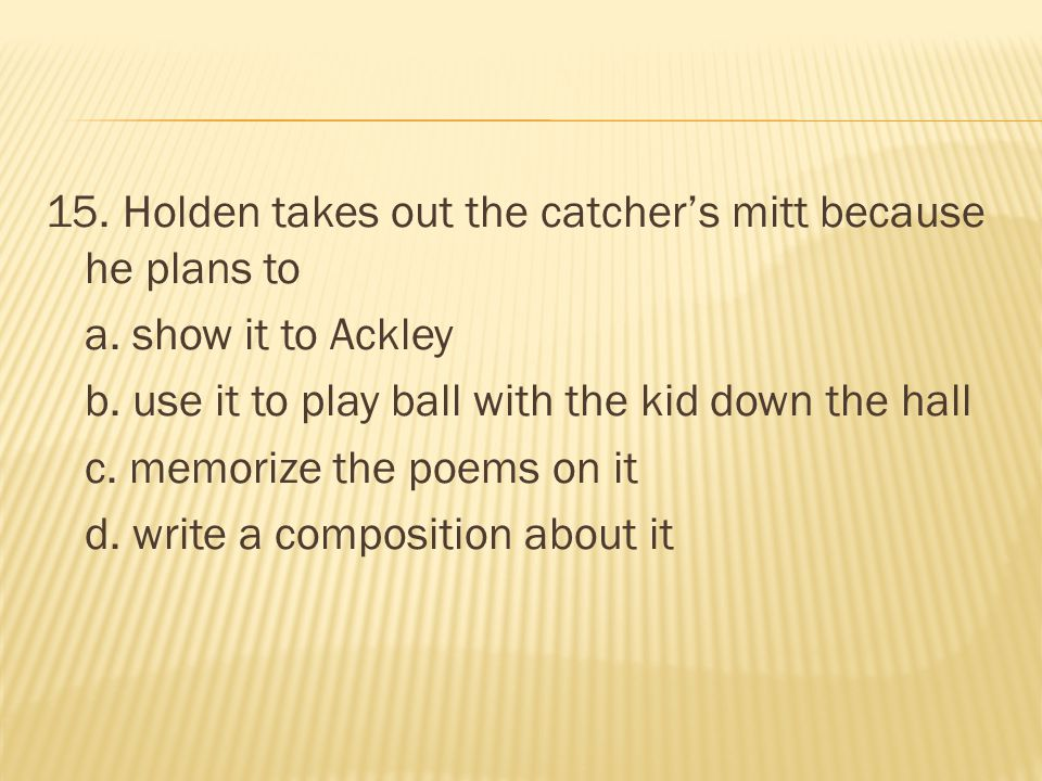 15. Holden takes out the catcher's mitt because he plans to a