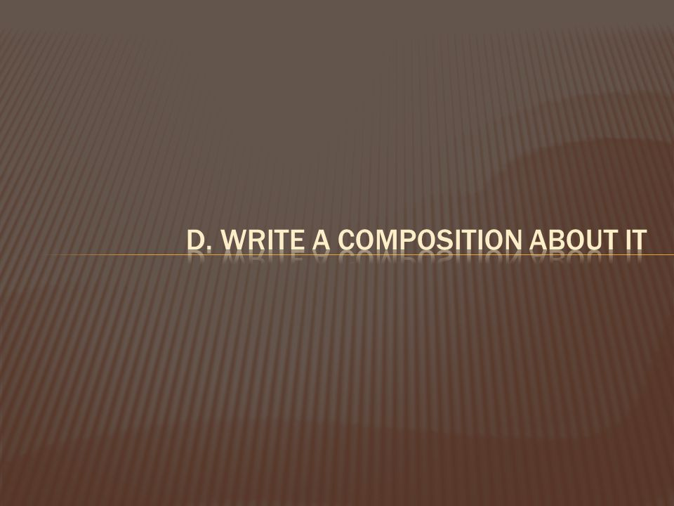d. write a composition about it