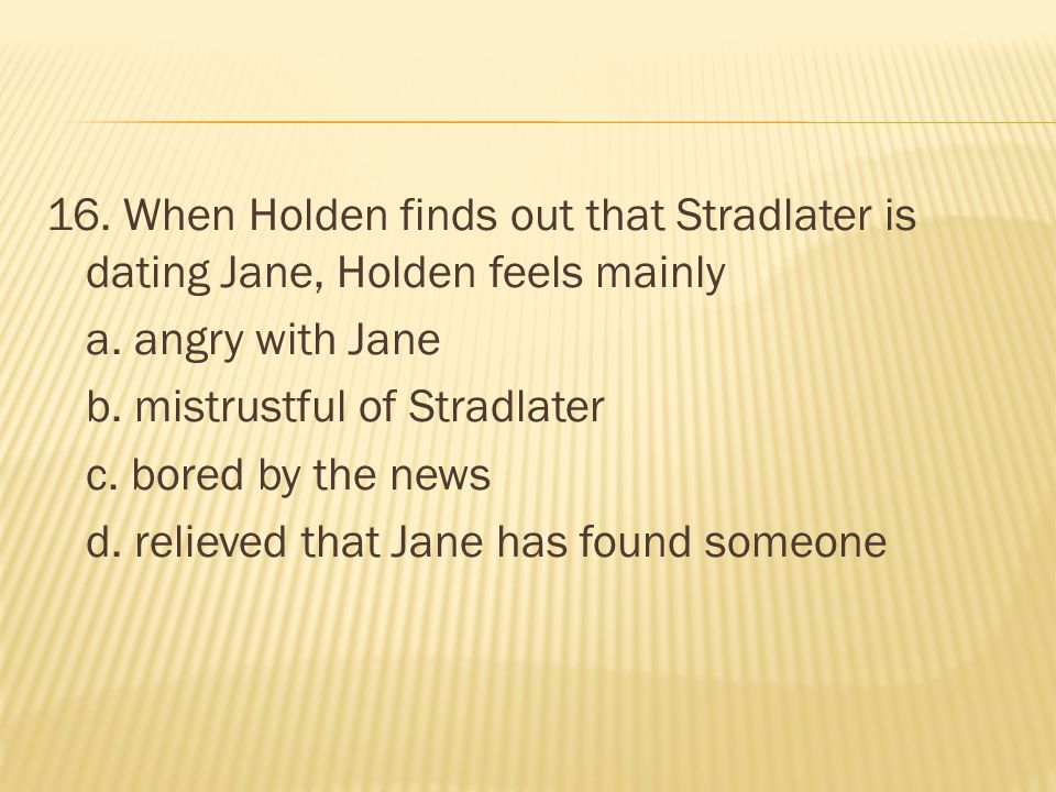 16. When Holden finds out that Stradlater is dating Jane, Holden feels mainly a.