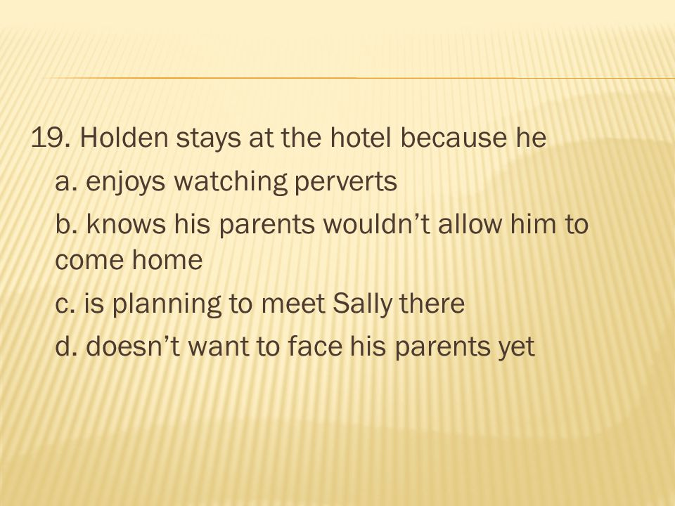 19. Holden stays at the hotel because he a. enjoys watching perverts b