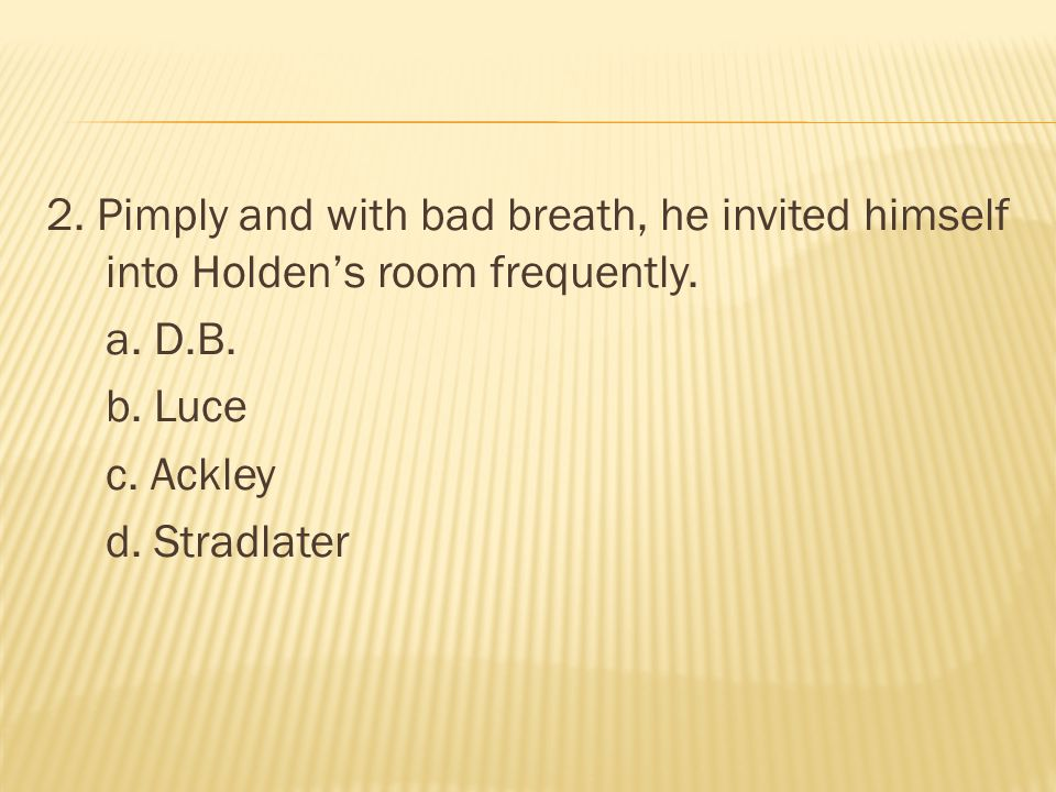 2. Pimply and with bad breath, he invited himself into Holden's room frequently.