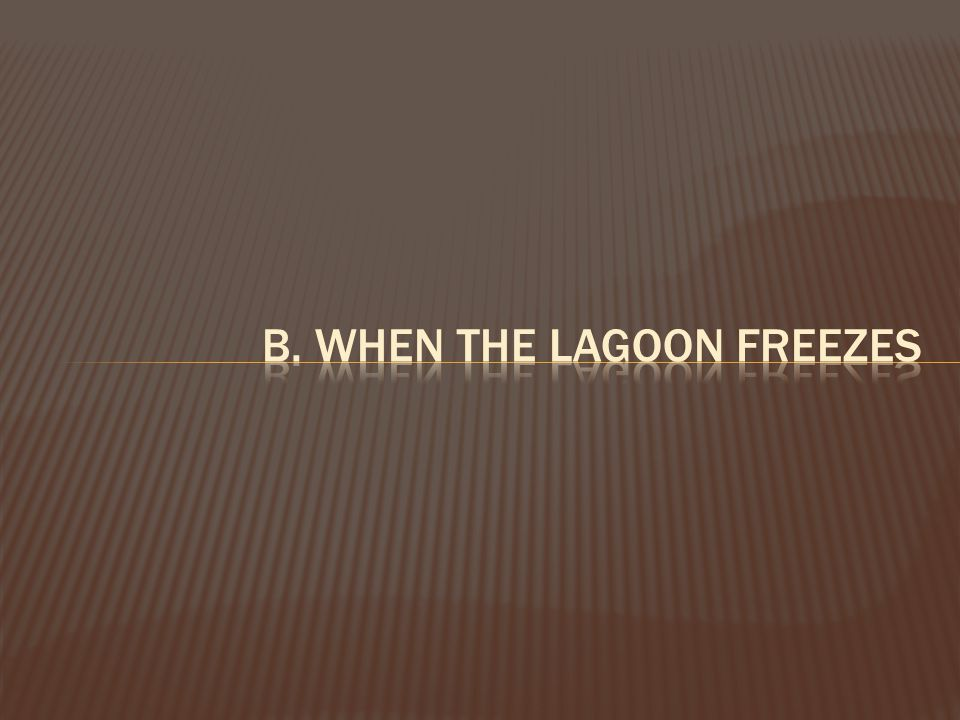 b. when the lagoon freezes