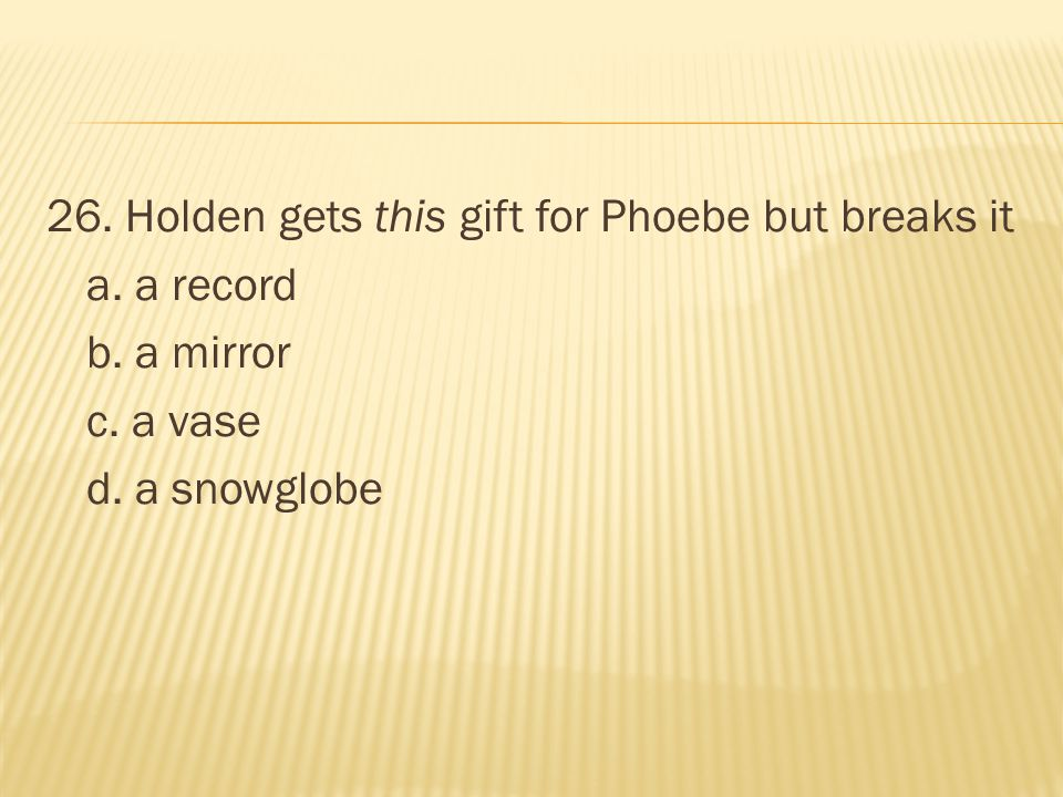 26. Holden gets this gift for Phoebe but breaks it a. a record b