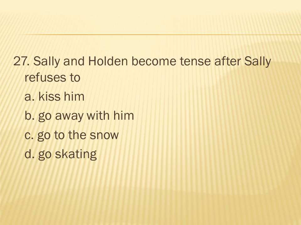 27. Sally and Holden become tense after Sally refuses to a. kiss him b