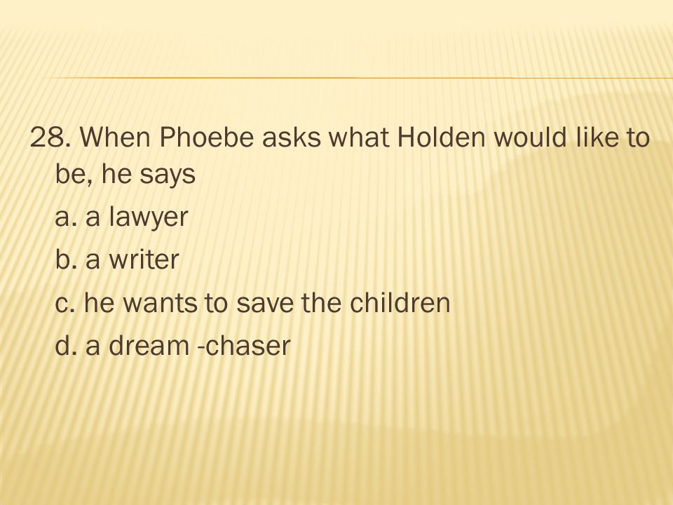 28. When Phoebe asks what Holden would like to be, he says a