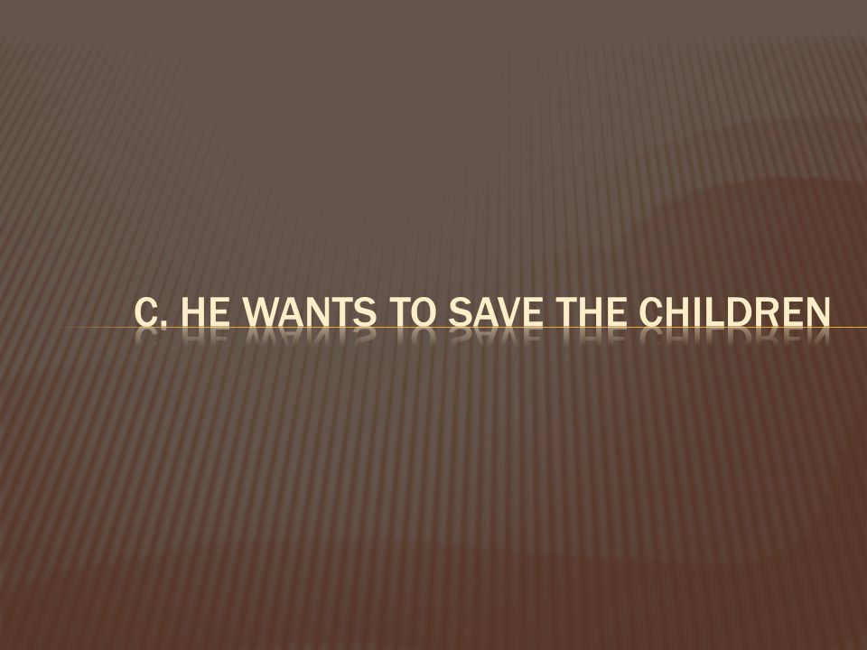 c. he wants to save the children