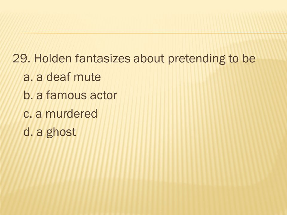 29. Holden fantasizes about pretending to be a. a deaf mute b