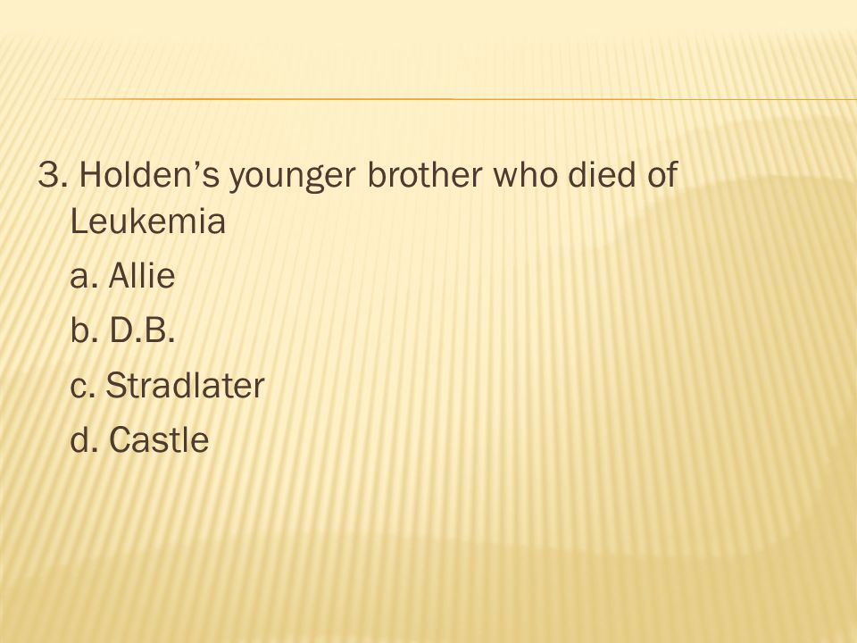 3. Holden's younger brother who died of Leukemia a. Allie b. D. B. c