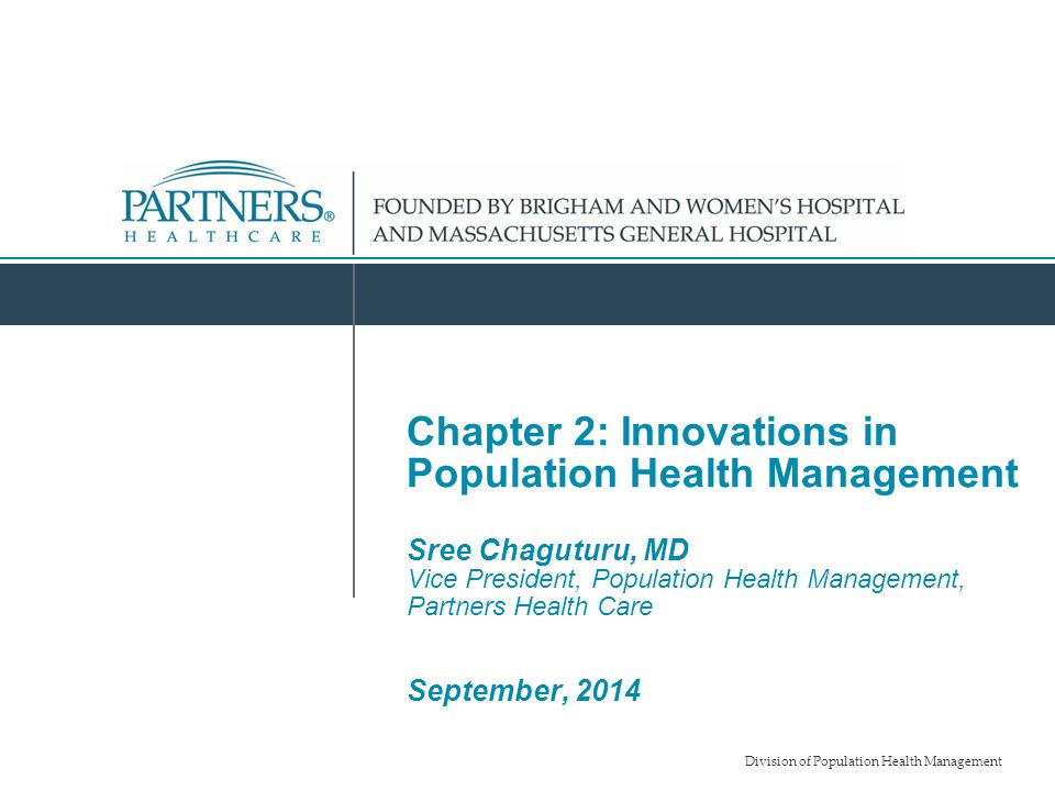 Chapter 2: Innovations in Population Health Management Sree Chaguturu, MD Vice President, Population Health Management, Partners Health Care