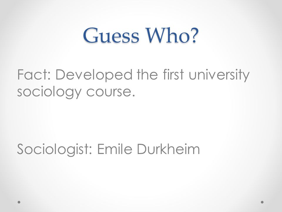 Guess Who Fact: Developed the first university sociology course. Sociologist: Emile Durkheim