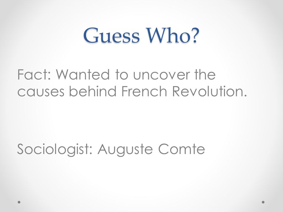 Guess Who Fact: Wanted to uncover the causes behind French Revolution. Sociologist: Auguste Comte