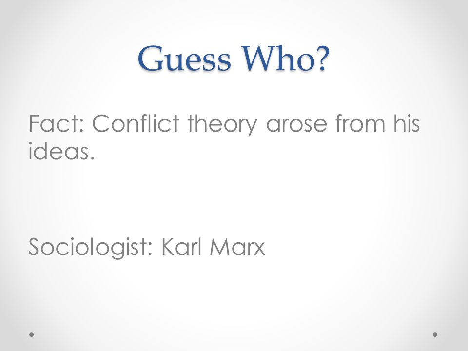 Guess Who Fact: Conflict theory arose from his ideas. Sociologist: Karl Marx