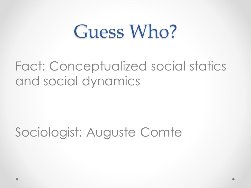 Guess Who Fact: Conceptualized social statics and social dynamics Sociologist: Auguste Comte