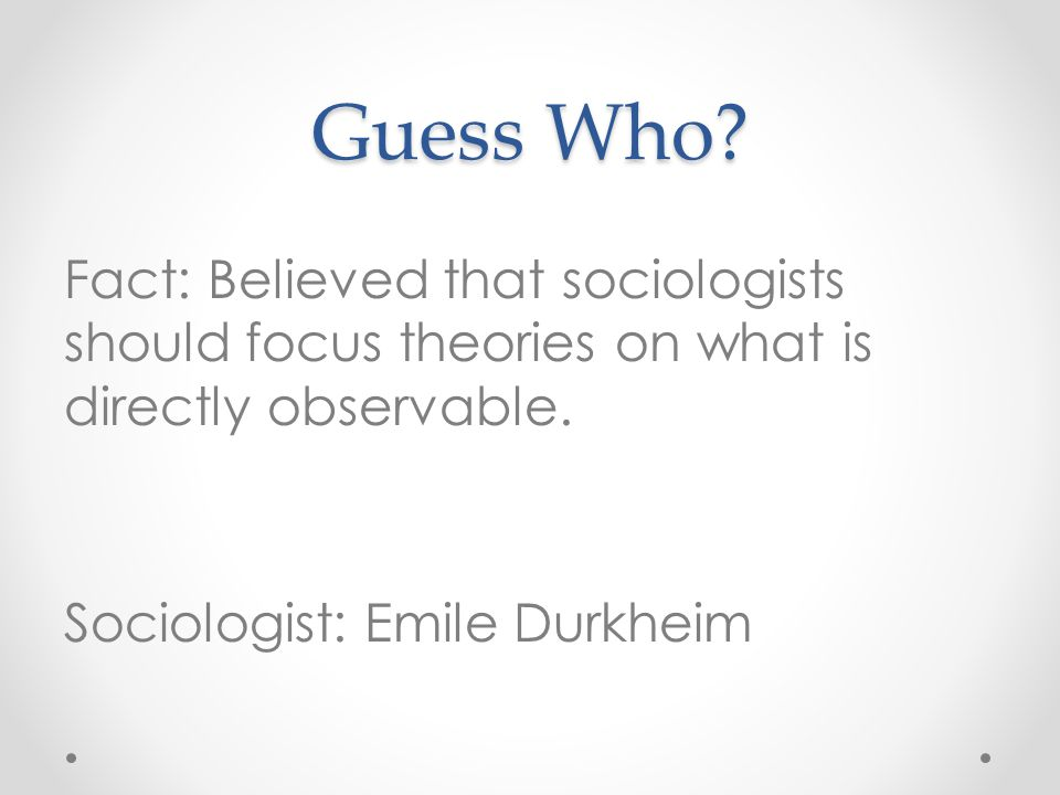 Guess Who. Fact: Believed that sociologists should focus theories on what is directly observable.
