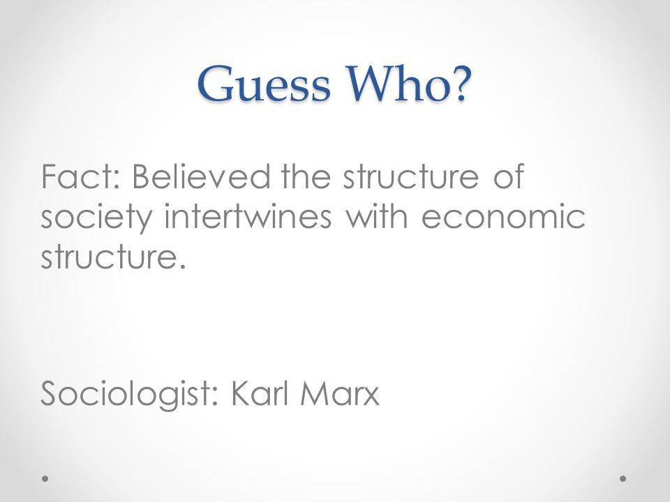 Guess Who. Fact: Believed the structure of society intertwines with economic structure.