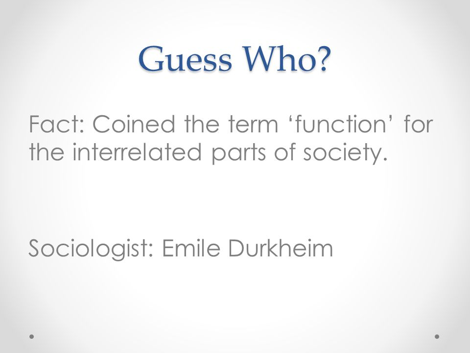Guess Who. Fact: Coined the term 'function' for the interrelated parts of society.