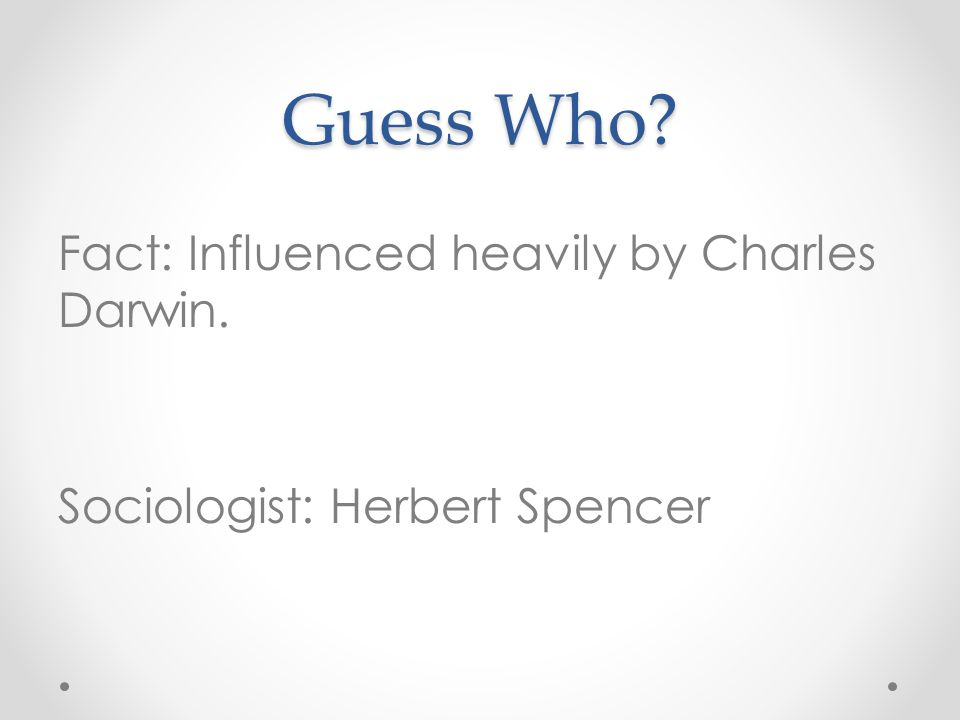 Guess Who Fact: Influenced heavily by Charles Darwin. Sociologist: Herbert Spencer