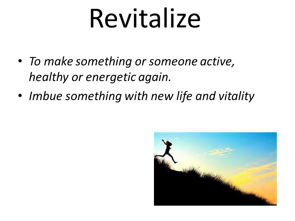 Revitalize To make something or someone active, healthy or energetic again.