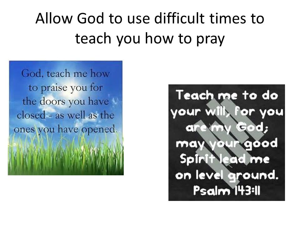 Allow God to use difficult times to teach you how to pray