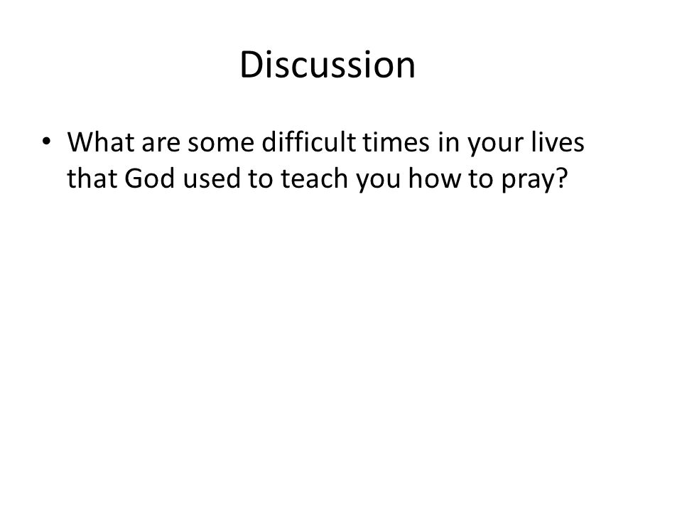 Discussion What are some difficult times in your lives that God used to teach you how to pray
