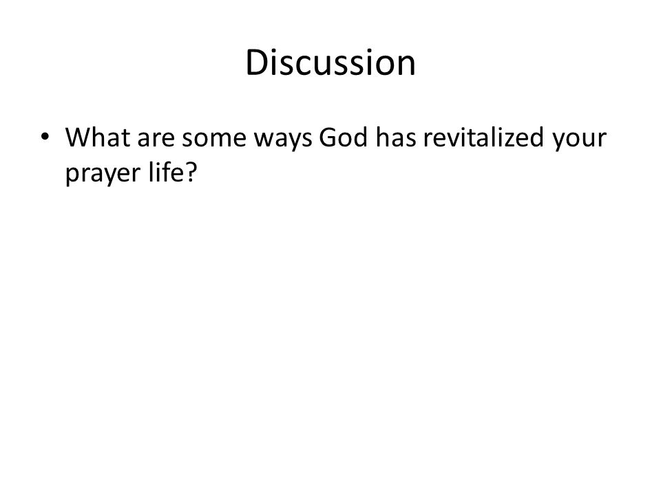 Discussion What are some ways God has revitalized your prayer life