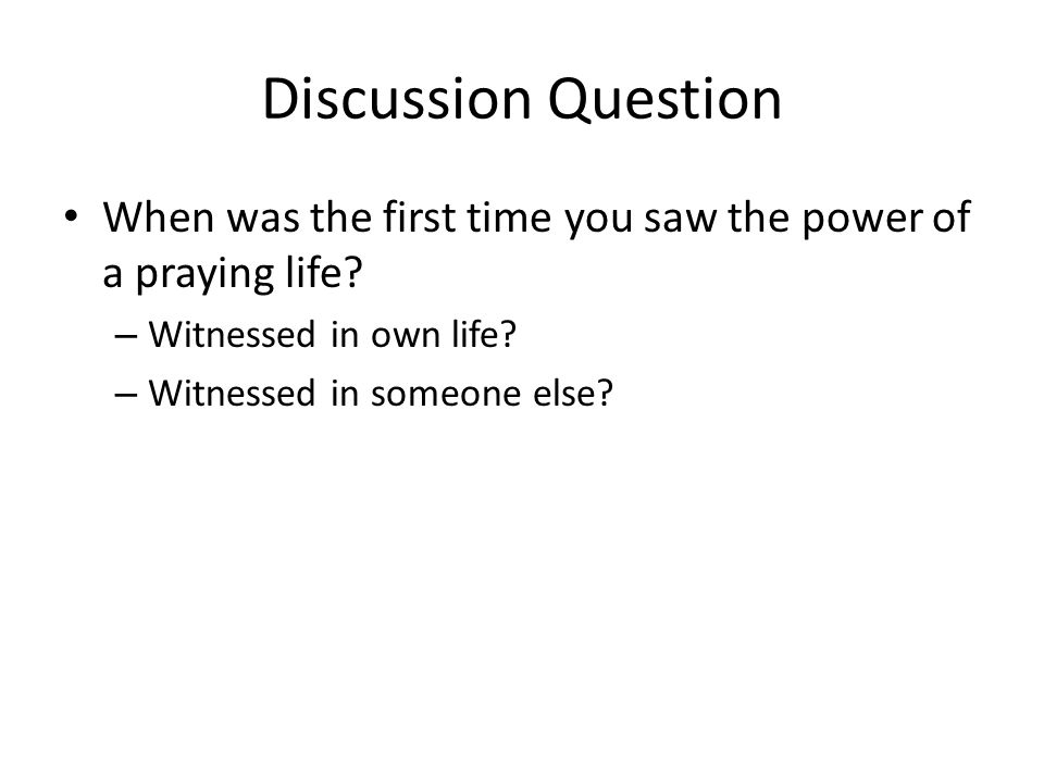 Discussion Question When was the first time you saw the power of a praying life Witnessed in own life