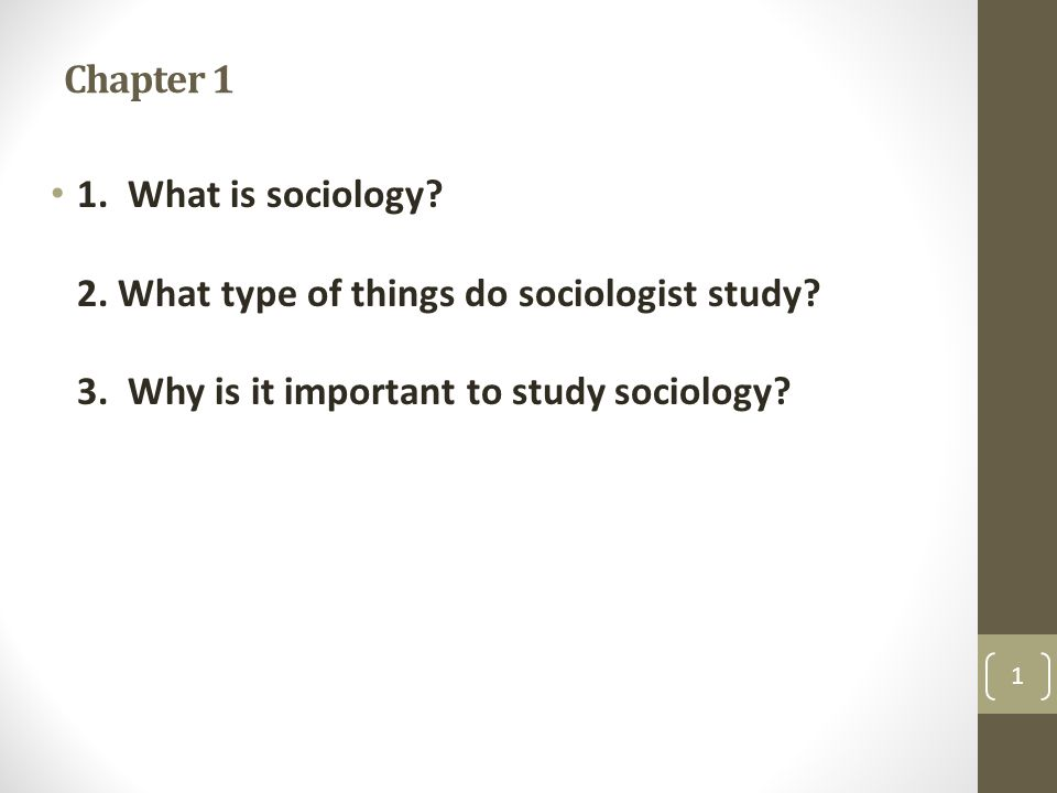 Chapter 1 1. What is sociology. 2. What type of things do sociologist study.