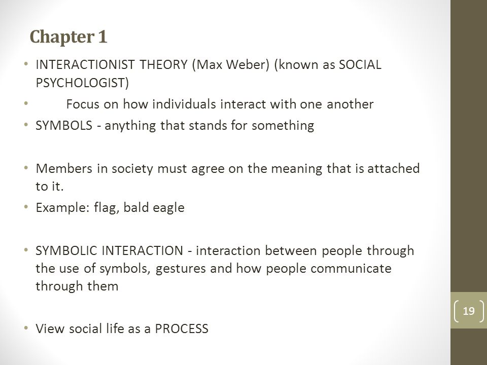 Chapter 1 INTERACTIONIST THEORY (Max Weber) (known as SOCIAL PSYCHOLOGIST) Focus on how individuals interact with one another.