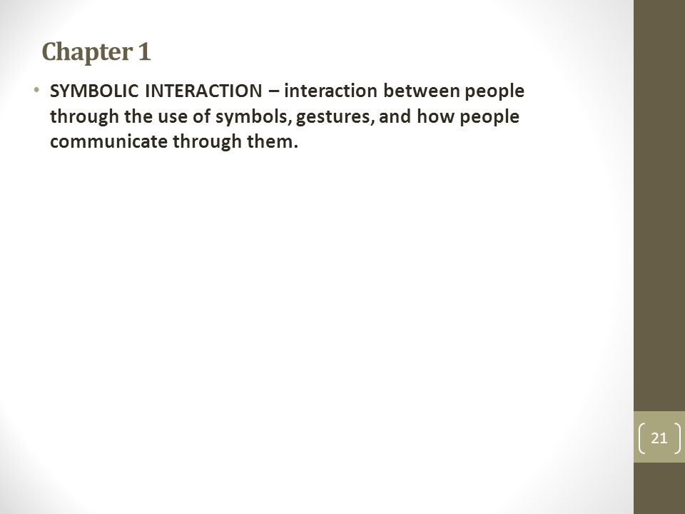 Chapter 1 SYMBOLIC INTERACTION – interaction between people through the use of symbols, gestures, and how people communicate through them.