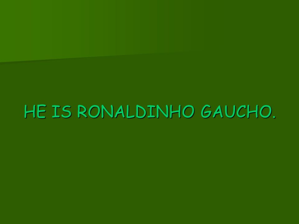 HE IS RONALDINHO GAUCHO.