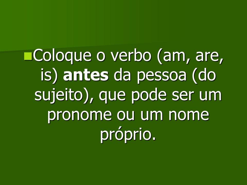 Coloque o verbo (am, are, is) antes da pessoa (do sujeito), que pode ser um pronome ou um nome próprio.