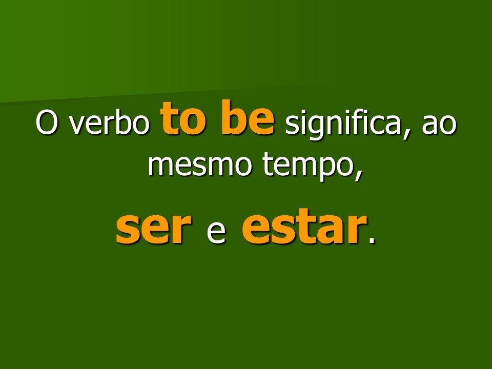 O verbo to be significa, ao mesmo tempo,
