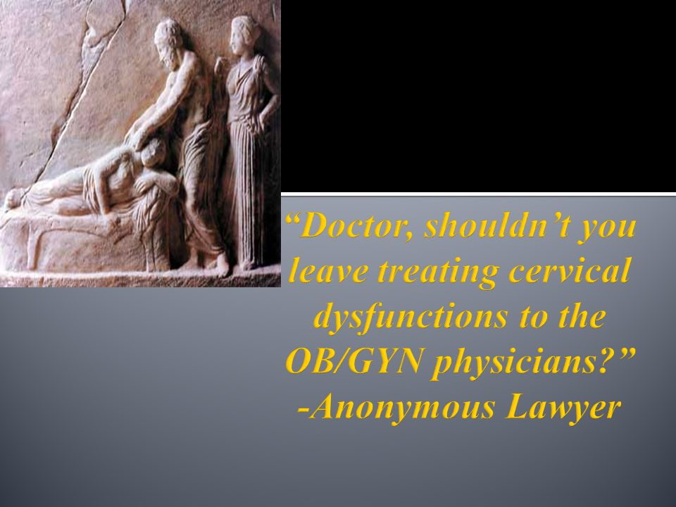 Doctor, shouldn't you leave treating cervical dysfunctions to the OB/GYN physicians -Anonymous Lawyer