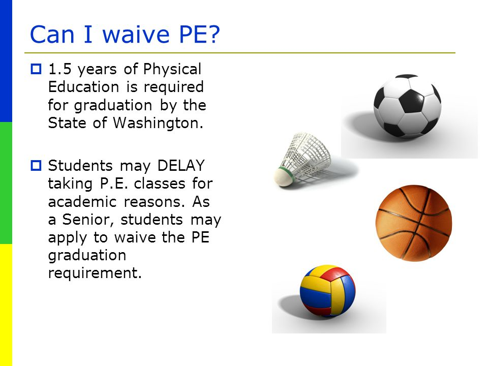 Can I waive PE 1.5 years of Physical Education is required for graduation by the State of Washington.