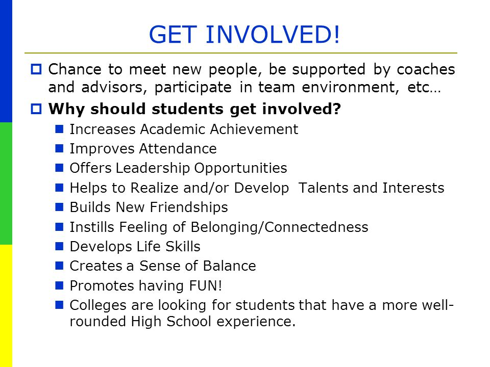 GET INVOLVED! Chance to meet new people, be supported by coaches and advisors, participate in team environment, etc…