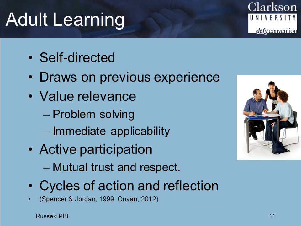 Adult Learning Self-directed Draws on previous experience