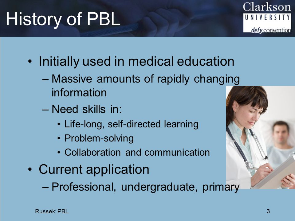 History of PBL Initially used in medical education Current application