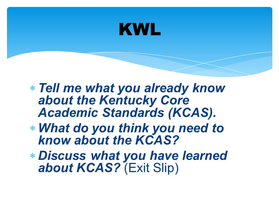 KWL Tell me what you already know about the Kentucky Core Academic Standards (KCAS). What do you think you need to know about the KCAS
