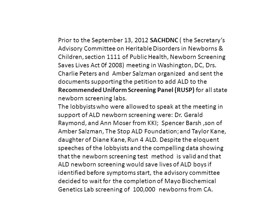 Prior to the September 13, 2012 SACHDNC ( the Secretary's Advisory Committee on Heritable Disorders in Newborns & Children, section 1111 of Public Health, Newborn Screening Saves Lives Act 0f 2008) meeting in Washington, DC, Drs. Charlie Peters and Amber Salzman organized and sent the documents supporting the petition to add ALD to the Recommended Uniform Screening Panel (RUSP) for all state newborn screening labs.