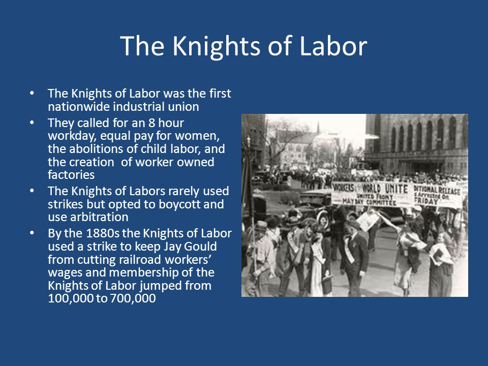 The Knights of Labor The Knights of Labor was the first nationwide industrial union.