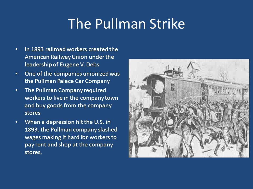 The Pullman Strike In 1893 railroad workers created the American Railway Union under the leadership of Eugene V. Debs.