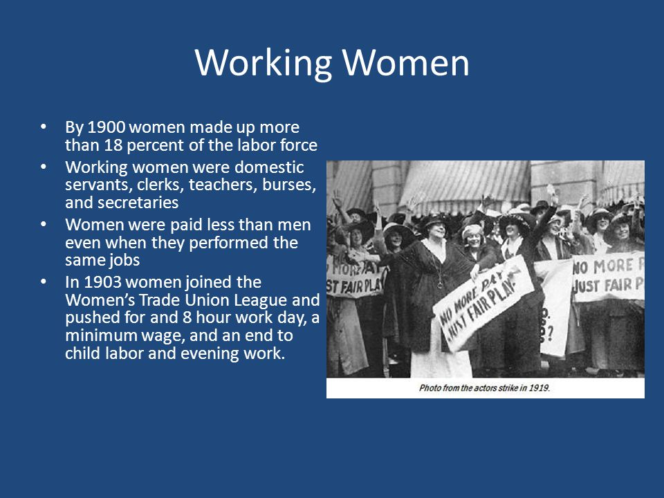 Working Women By 1900 women made up more than 18 percent of the labor force.